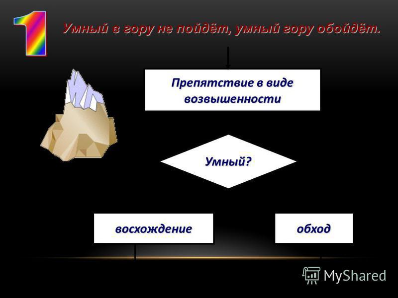 Препятствие в виде возвышенности Умный? восхождение обход Умный в гору не пойдёт, умный гору обойдёт.