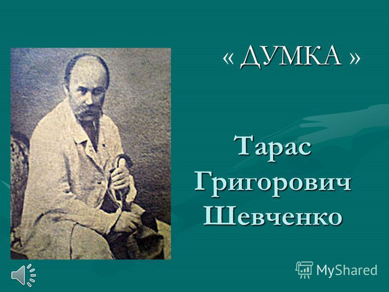 Тарас Григорович Шевченко ДУМКА « ДУМКА »