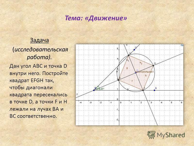 Тема: «Движение» Задача (исследовательская работа). Дан угол ABC и точка D внутри него. Постройте квадрат EFGH так, чтобы диагонали квадрата пересекались в точке D, а точки F и H лежали на лучах BA и BC соответственно.