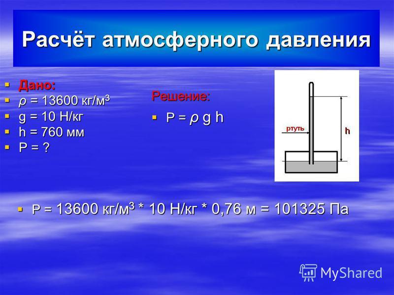 Расчёт атмосферного давления Решение: P = ρ g h P = 13600 кг/м 3 * 10 H/кг * 0,76 м = 101325 Па Дано: ρ = 13600 кг/м 3 g = 10 H/кг h = 760 мм P = ?