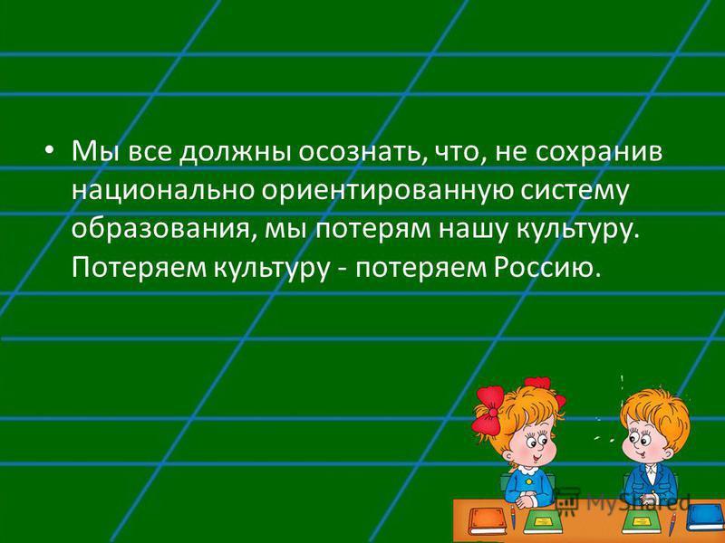 Мы все должны осознать, что, не сохранив национально ориентированную систему образования, мы потерям нашу культуру. Потеряем культуру - потеряем Россию.