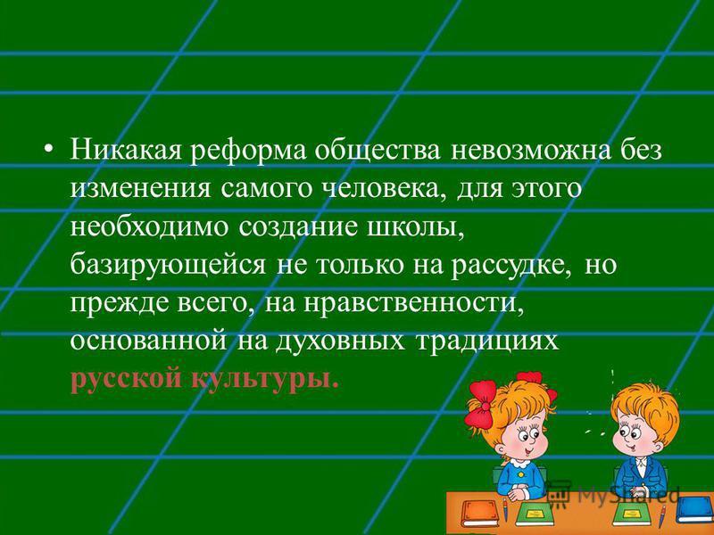 Никакая реформа общества невозможна без изменения самого человека, для этого необходимо создание школы, базирующейся не только на рассудке, но прежде всего, на нравственности, основанной на духовных традициях русской культуры.