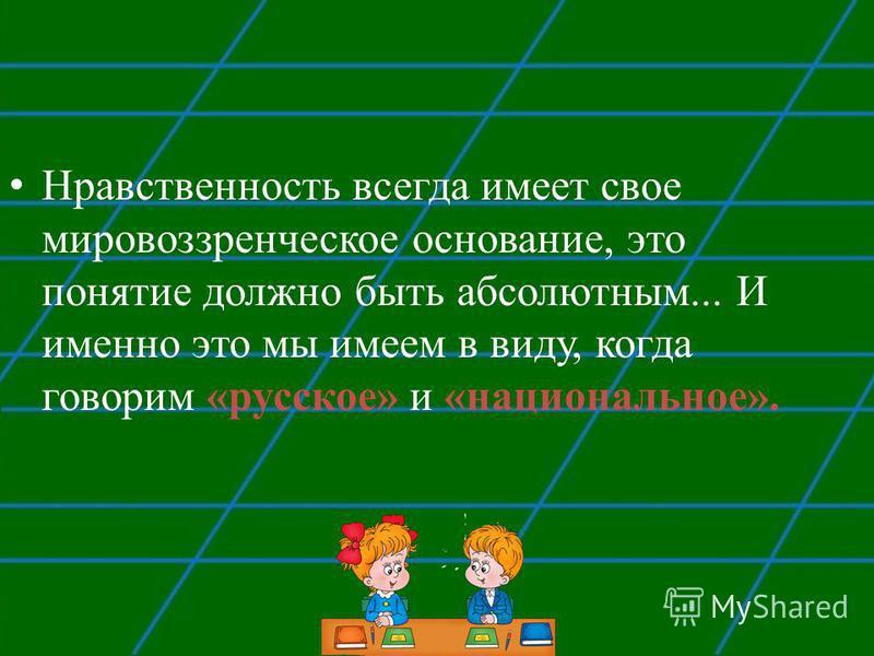 Нравственность всегда имеет свое мировоззренческое основание, это понятие должно быть абсолютным... И именно это мы имеем в виду, когда говорим «русское» и «национальное».