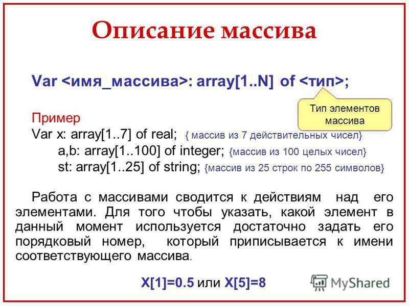 Описание массива Var : array[1..N] of ; Пример Var x: array[1..7] of real; { массив из 7 действительных чисел} a,b: array[1..100] of integer; {массив из 100 целых чисел} st: array[1..25] of string; {массив из 25 строк по 255 символов} Работа с массив