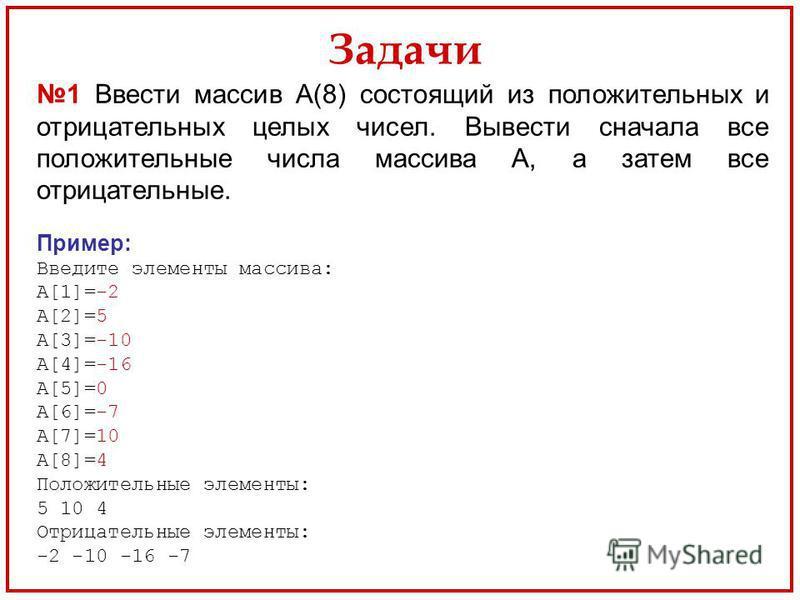 Задачи 1 Ввести массив А(8) состоящий из положительных и отрицательных целых чисел. Вывести сначала все положительные числа массива А, а затем все отрицательные. Пример: Введите элементы массива: А[1]=-2 А[2]=5 А[3]=-10 А[4]=-16 А[5]=0 А[6]=-7 А[7]=1