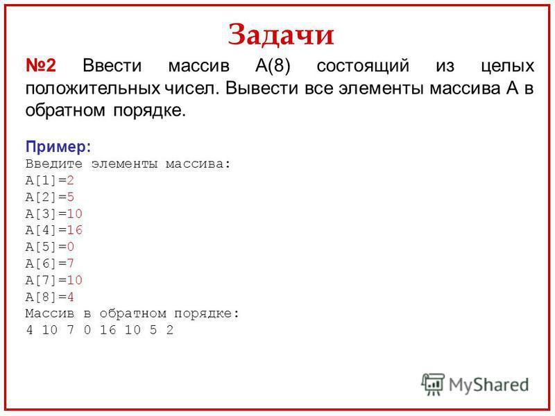Задачи 2 Ввести массив А(8) состоящий из целых положительных чисел. Вывести все элементы массива А в обратном порядке. Пример: Введите элементы массива: А[1]=2 А[2]=5 А[3]=10 А[4]=16 А[5]=0 А[6]=7 А[7]=10 А[8]=4 Массив в обратном порядке: 4 10 7 0 16