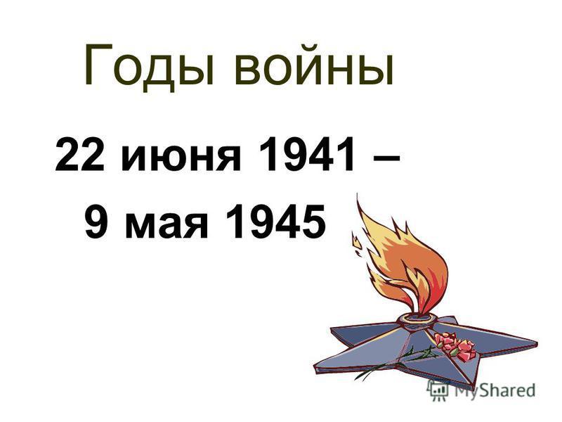 Годы войны 22 июня 1941 – 9 мая 1945
