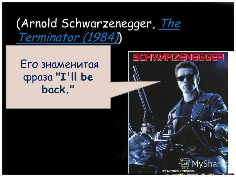 (Arnold Schwarzenegger, The Terminator (1984)) The Terminator (1984) Его знаменитая фраза I'll be back.
