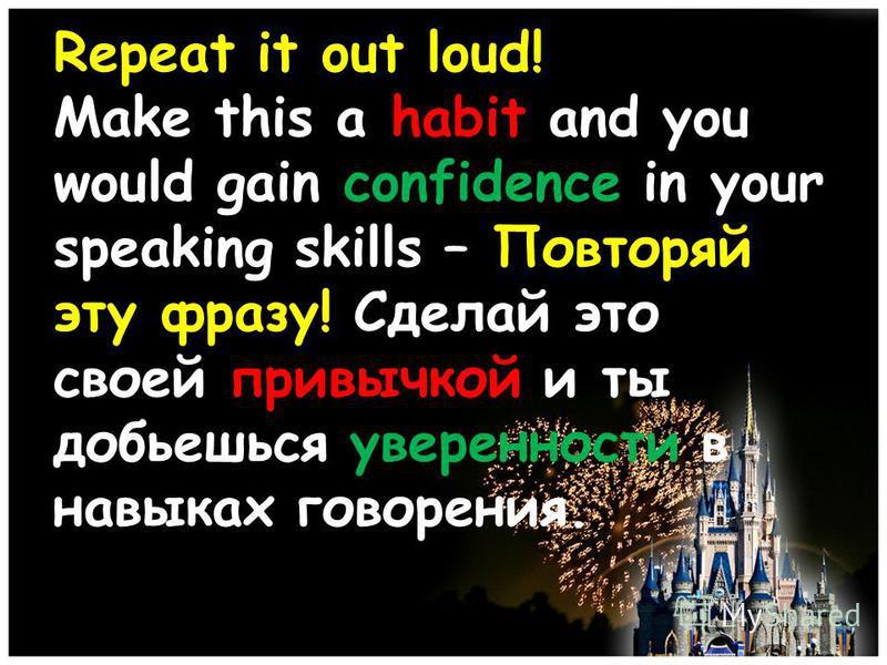 Repeat it out loud! Make this a habit and you would gain confidence in your speaking skills – Повторяй эту фразу! Сделай это своей привычкой и ты добьешься уверенности в навыках говорения.