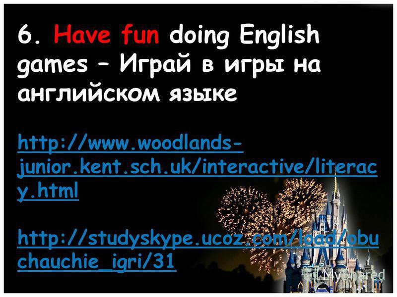 6. Have fun doing English games – Играй в игры на английском языке http://www.woodlands- junior.kent.sch.uk/interactive/literac y.html http://studyskype.ucoz.com/load/obu chauchie_igri/31 http://www.woodlands- junior.kent.sch.uk/interactive/literac y