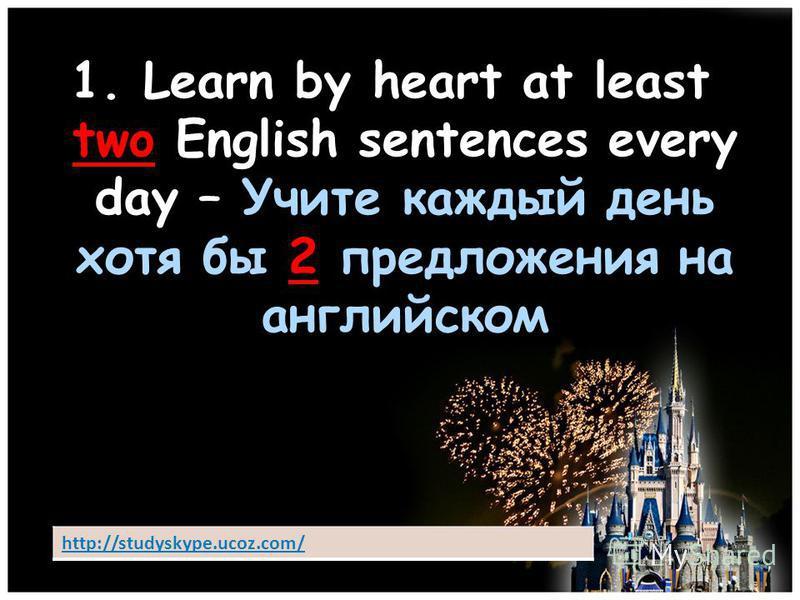 1. Learn by heart at least two English sentences every day – Учите каждый день хотя бы 2 предложения на английском http://studyskype.ucoz.com/