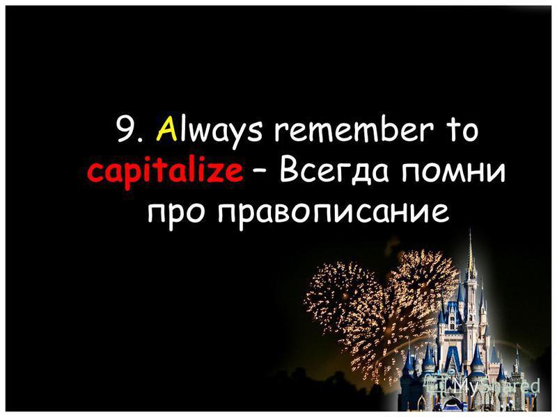 9. Always remember to capitalize – Всегда помни про правописание