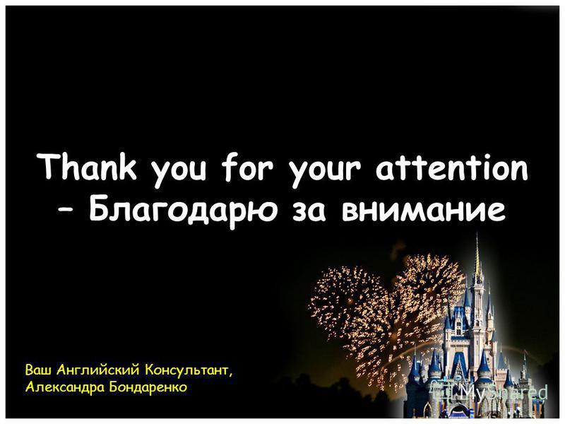 Thank you for your attention – Благодарю за внимание Ваш Английский Консультант, Александра Бондаренко