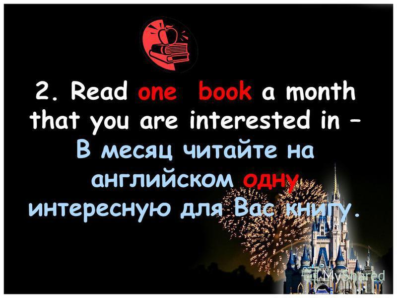 2. Read one book a month that you are interested in – В месяц читайте на английском одну интересную для Вас книгу.