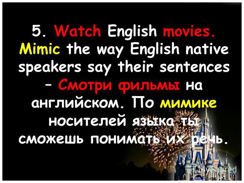 5. Watch English movies. Mimic the way English native speakers say their sentences – Смотри фильмы на английском. По мимике носителей языка ты сможешь понимать их речь.