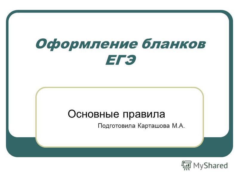 Оформление бланков ЕГЭ Основные правила Подготовила Карташова М.А.