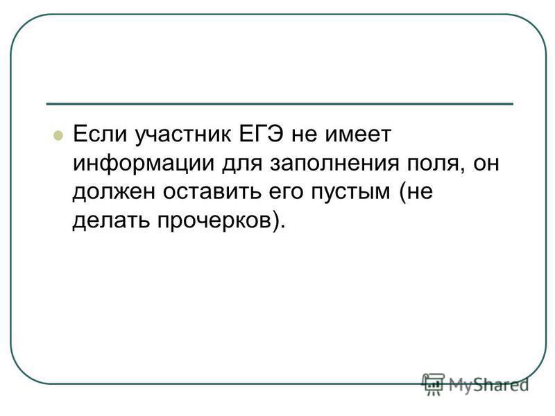 Если участник ЕГЭ не имеет информации для заполнения поля, он должен оставить его пустым (не делать прочерков).