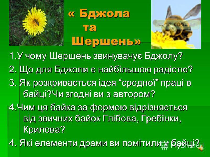 « Бджола та Шершень» 1.У чому Шершень звинувачує Бджолу? 2. Що для Бджоли є найбільшою радістю? 3. Як розкривається ідея сродної праці в байці?Чи згодні ви з автором? 4.Чим ця байка за формою відрізняється від звичних байок Глібова, Гребінки, Крилова