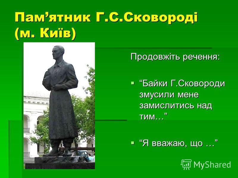 Памятник Г.С.Сковороді (м. Київ) Продовжіть речення: Байки Г.Сковороди змусили мене замислитись над тим… Байки Г.Сковороди змусили мене замислитись над тим… Я вважаю, що … Я вважаю, що …