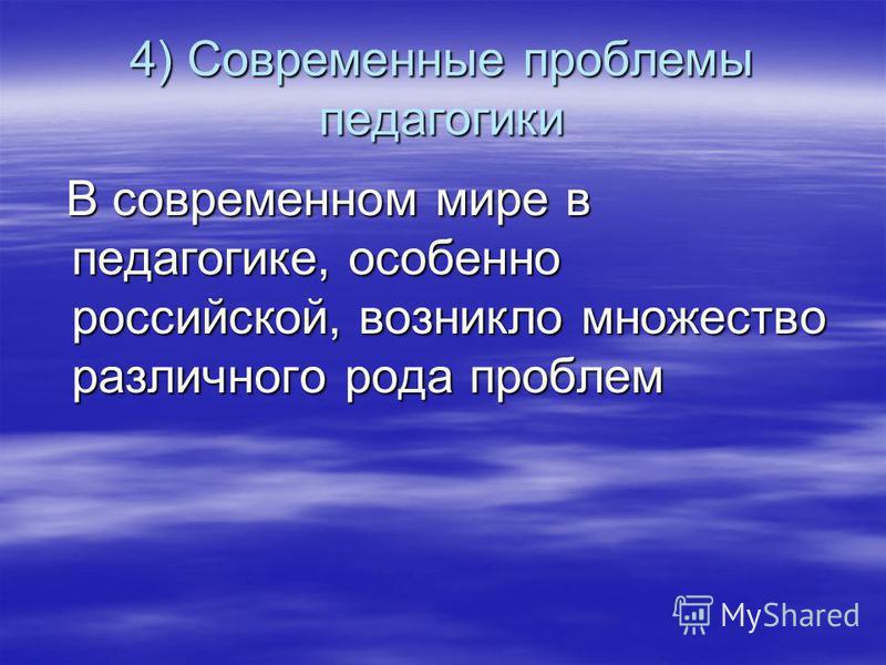 4) Современные проблемы педагогики В современном мире в педагогике, особенно российской, возникло множество различного рода проблем