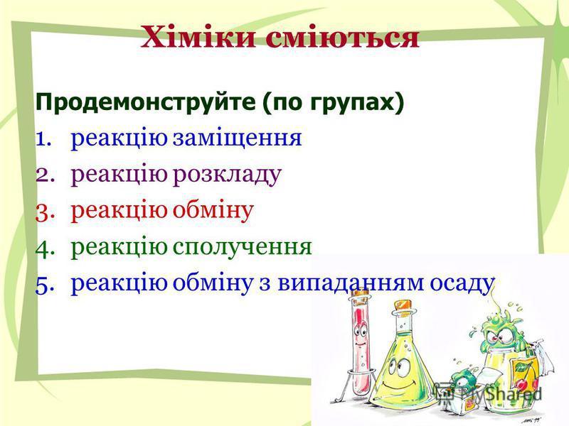 Хіміки сміються Продемонструйте (по групах) 1.реакцію заміщення 2.реакцію розкладу 3.реакцію обміну 4.реакцію сполучення 5.реакцію обміну з випаданням осаду