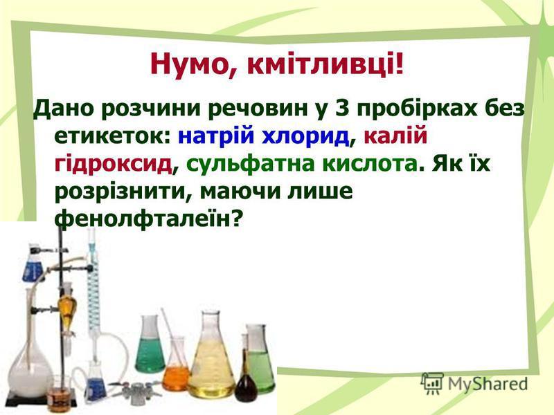 Нумо, кмітливці! Дано розчини речовин у 3 пробірках без етикеток: натрій хлорид, калій гідроксид, сульфатна кислота. Як їх розрізнити, маючи лише фенолфталеїн?