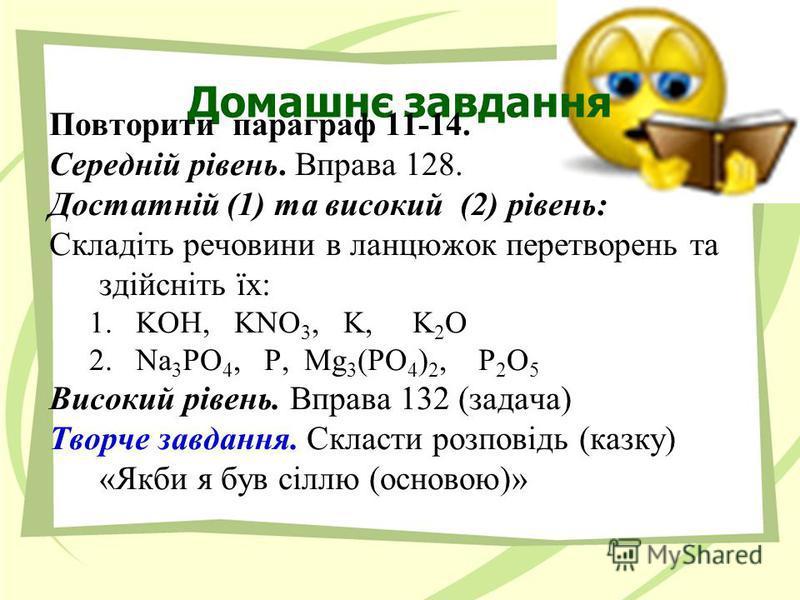 Домашнє завдання Повторити параграф 11-14. Середній рівень. Вправа 128. Достатній (1) та високий (2) рівень: Складіть речовини в ланцюжок перетворень та здійсніть їх: 1.KOH, KNO 3, K, K 2 O 2.Na 3 PO 4, P, Mg 3 (PO 4 ) 2, P 2 O 5 Високий рівень. Впра