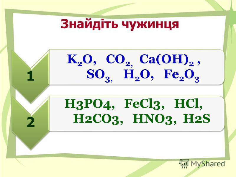 Знайдіть чужинця 12 H3PO4, FeCl3, HCl, H2CO3, HNO3, H2S K 2 O, CO 2, Са(ОН) 2, SO 3, H 2 O, Fe 2 O 3