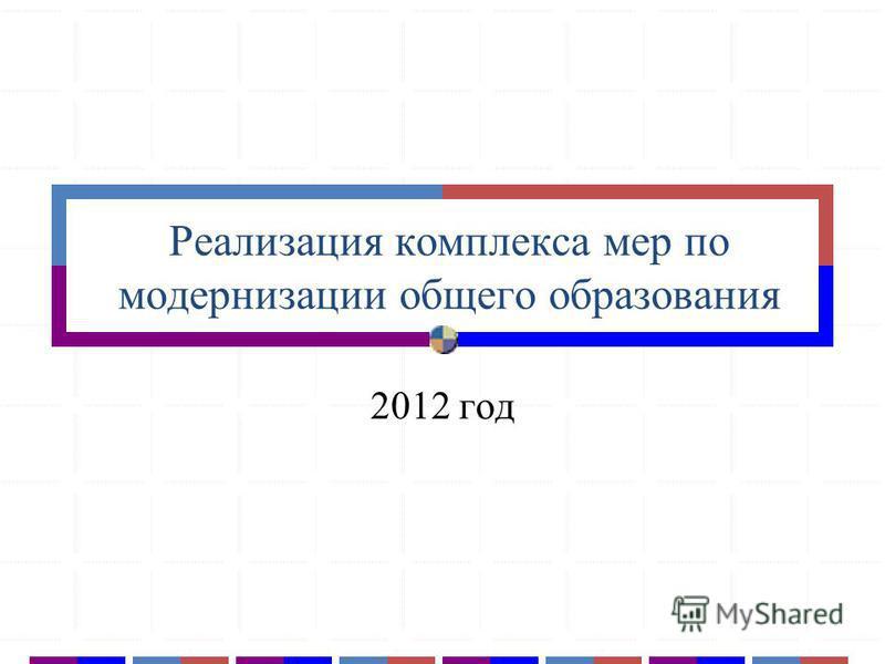 Реализация комплекса мер по модернизации общего образования 2012 год