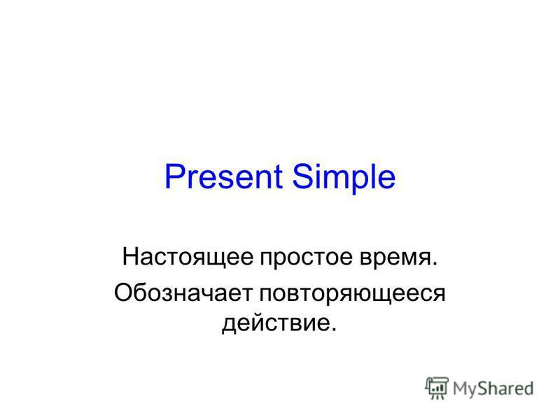 Present Simple Настоящее простое время. Обозначает повторяющееся действие.