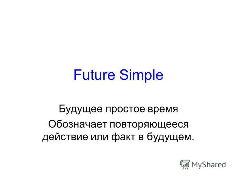 Future Simple Будущее простое время Обозначает повторяющееся действие или факт в будущем.