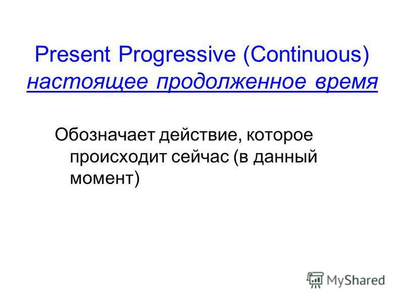 Present Progressive (Continuous) настоящее продолженное время Обозначает действие, которое происходит сейчас (в данный момент)