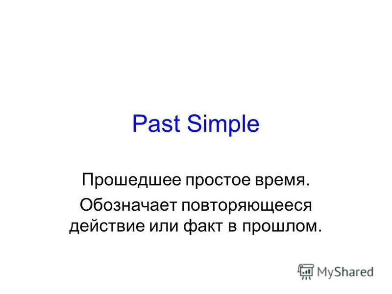 Past Simple Прошедшее простое время. Обозначает повторяющееся действие или факт в прошлом.
