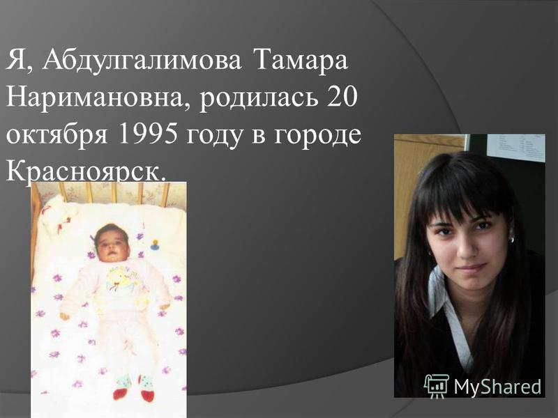 Я, Абдулгалимова Тамара Наримановна, родилась 20 октября 1995 году в городе Красноярск.