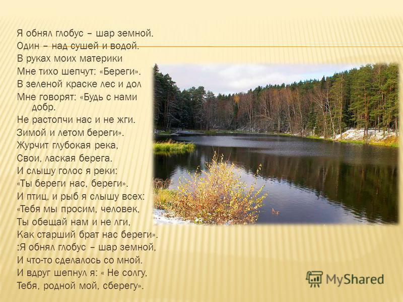 Я обнял глобус – шар земной. Один – над сушей и водой. В руках моих материки Мне тихо шепчут: «Береги». В зеленой краске лес и дол Мне говорят: «Будь с нами добр. Не растопчи нас и не жги. Зимой и летом береги». Журчит глубокая река, Свои, лаская бер