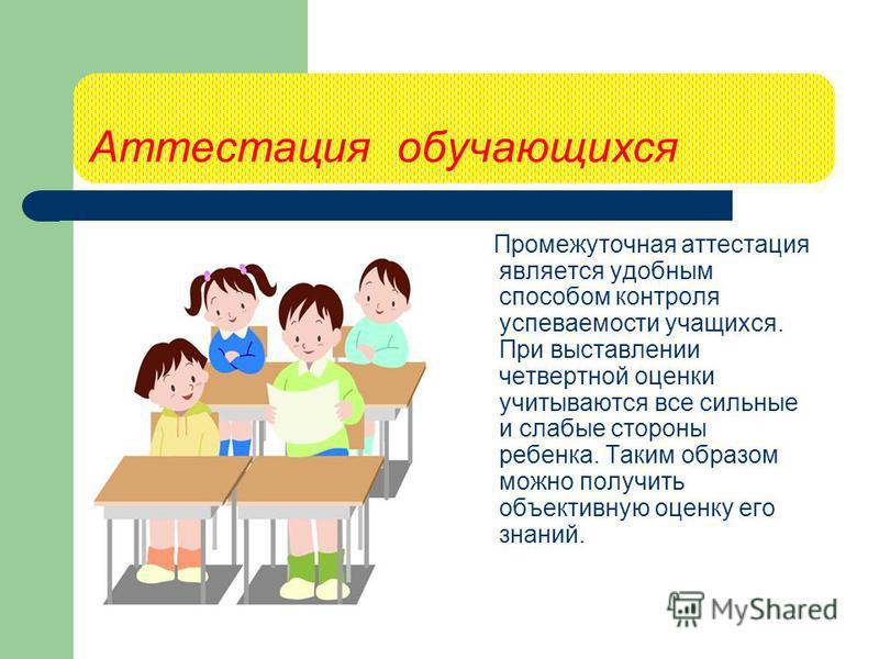 Аттестация обучающихся Промежуточная аттестация является удобным способом контроля успеваемости учащихся. При выставлении четвертной оценки учитываются все сильные и слабые стороны ребенка. Таким образом можно получить объективную оценку его знаний.