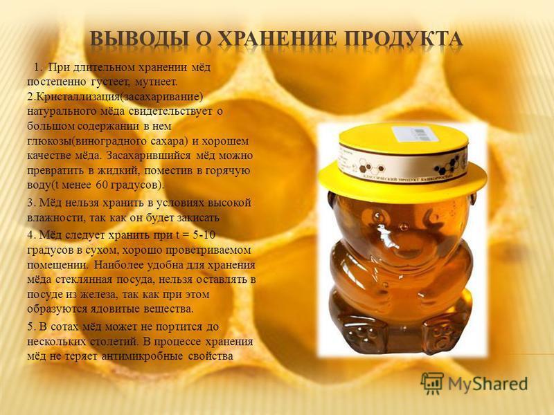 1. При длительном хранении мёд постепенно густеет, мутнеет. 2.Кристаллизация(засахаривание) натурального мёда свидетельствует о большом содержании в нем глюкозы(виноградного сахара) и хорошем качестве мёда. Засахарившийся мёд можно превратить в жидки