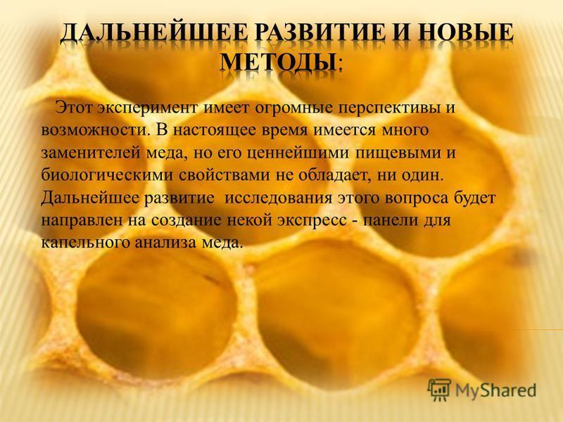 Этот эксперимент имеет огромные перспективы и возможности. В настоящее время имеется много заменителей меда, но его ценнейшими пищевыми и биологическими свойствами не обладает, ни один. Дальнейшее развитие исследования этого вопроса будет направлен н