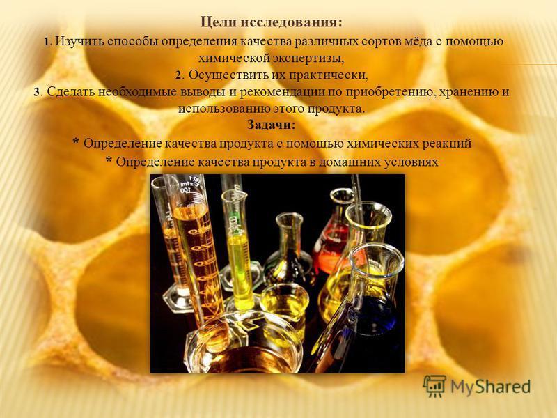 Цели исследования: 1. Изучить способы определения качества различных сортов мёда с помощью химической экспертизы, 2. Осуществить их практически, 3. Сделать необходимые выводы и рекомендации по приобретению, хранению и использованию этого продукта. За