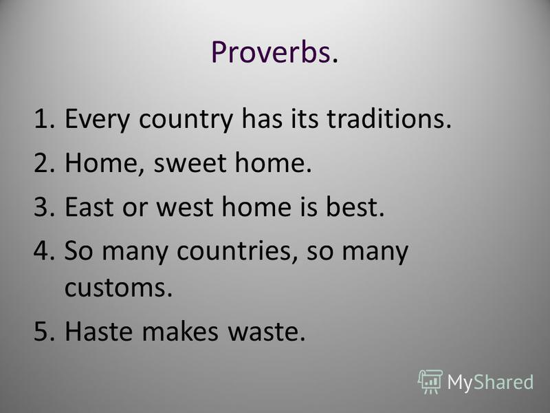 Proverbs. 1.Every country has its traditions. 2.Home, sweet home. 3.East or west home is best. 4.So many countries, so many customs. 5.Haste makes waste.