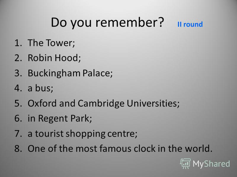 Do you remember? II round 1.The Tower; 2.Robin Hood; 3.Buckingham Palace; 4.a bus; 5.Oxford and Cambridge Universities; 6.in Regent Park; 7.a tourist shopping centre; 8.One of the most famous clock in the world.