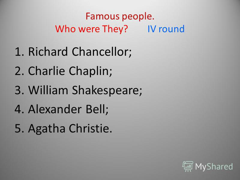 Famous people. Who were They? IV round 1.Richard Chancellor; 2.Charlie Chaplin; 3.William Shakespeare; 4.Alexander Bell; 5.Agatha Christie.