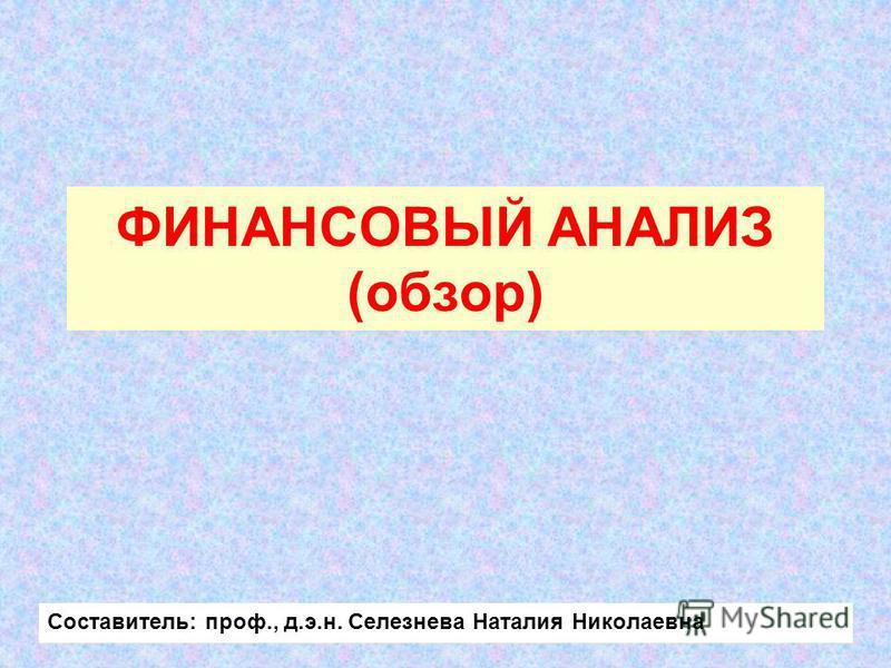 ФИНАНСОВЫЙ АНАЛИЗ (обзор) Составитель: проф., д.э.н. Селезнева Наталия Николаевна