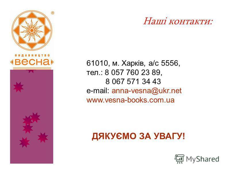 Наші контакти: 61010, м. Харків, а/с 5556, тел.: 8 057 760 23 89, 8 067 571 34 43 e-mail: anna-vesna@ukr.net www.vesna-books.com.ua ДЯКУЄМО ЗА УВАГУ!