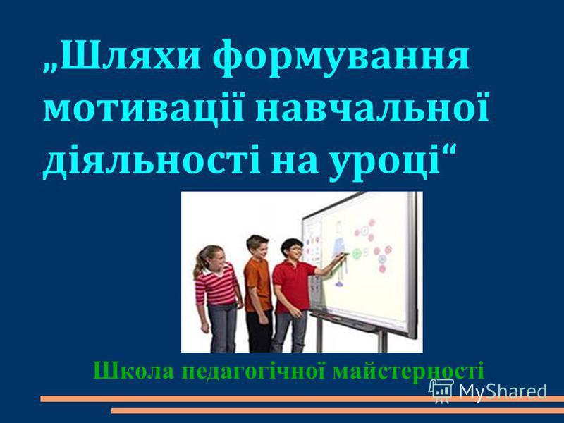 Шляхи формування мотивації навчальної діяльності на уроці Школа педагогічної майстерності