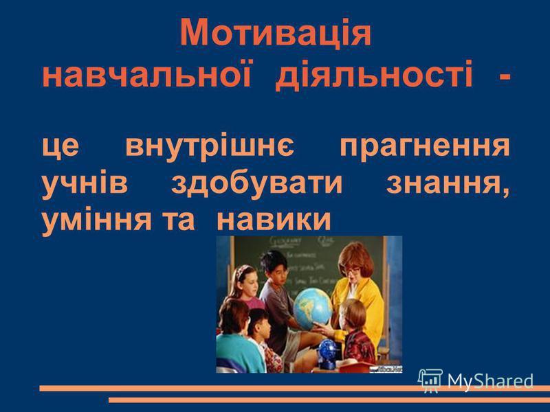 Мотивація навчальної діяльності - це внутрішнє прагнення учнів здобувати знання, уміння та навики
