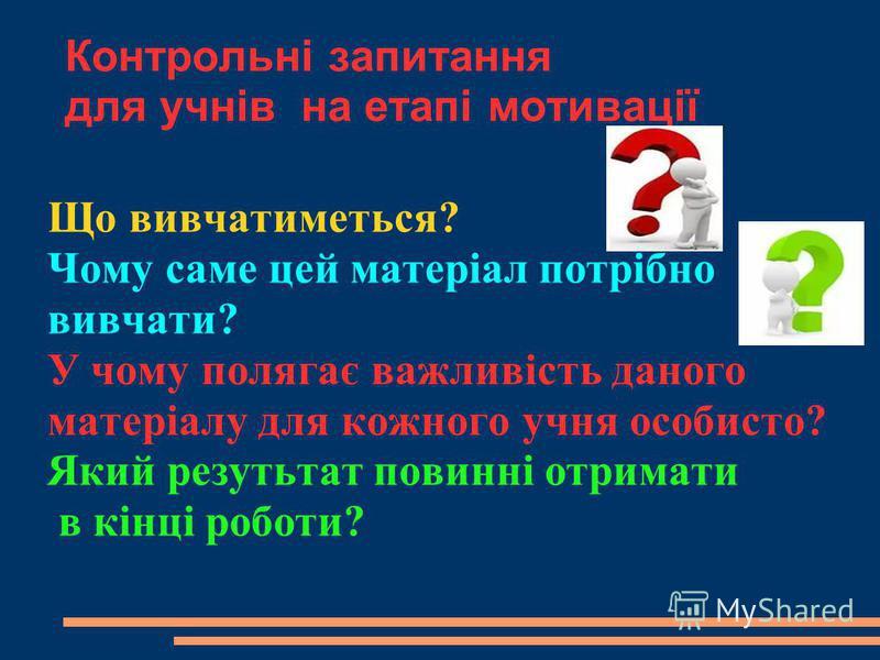 Контрольні запитання для учнів на етапі мотивації Що вивчатиметься? Чому саме цей матеріал потрібно вивчати? У чому полягає важливість даного матеріалу для кожного учня особисто? Який резутьтат повинні отримати в кінці роботи?