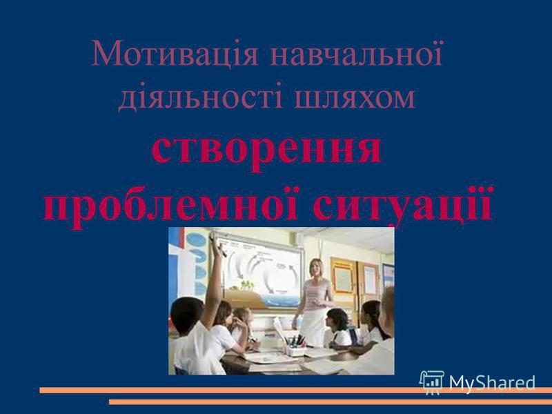 Мотивація навчальної діяльності шляхом створення проблемної ситуації