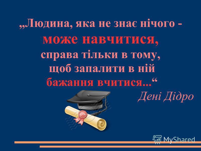Людина, яка не знає нічого - може навчитися, справа тільки в тому, щоб запалити в ній бажання вчитися... Дені Дідро
