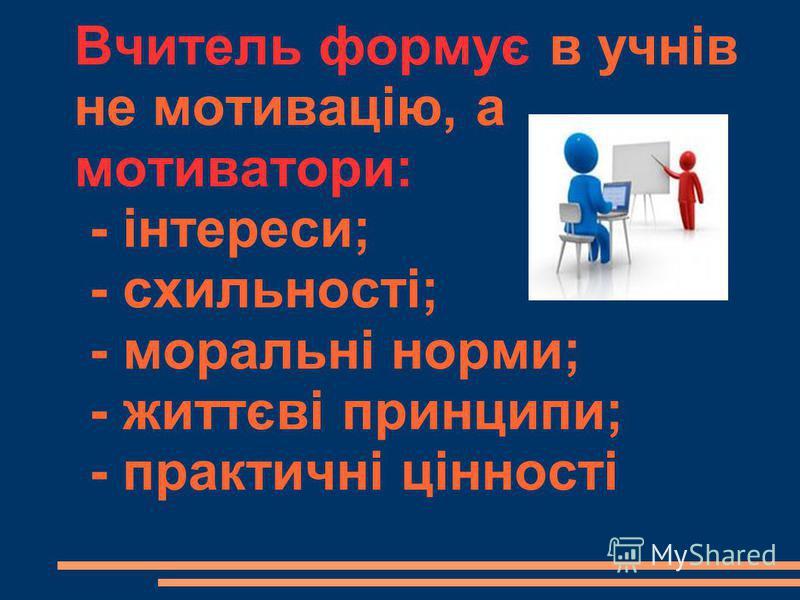 Вчитель формує в учнів не мотивацію, а мотиватори: - інтереси; - схильності; - моральні норми; - життєві принципи; - практичні цінності